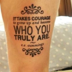 This typography tattoo uses a quote from EE Cummings, It takes courage to grow up and become who you truly are